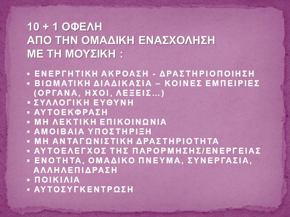 10 + 1 ΟΦΕΛΗ ΑΠΟ ΤΗΝ ΟΜΑΔΙΚΗ ΕΝΑΣΧΟΛΗΣΗ ΜΕ ΤΗ ΜΟΥΣΙΚΗ : ▪ ΕΝΕΡΓΗΤΙΚΗ ΑΚΡΟΑΣΗ - ΔΡΑΣΤΗΡΙΟΠΟΙΗΣΗ ▪ ΒΙΩΜΑΤΙΚΗ ΔΙΑΔΙΚΑΣΙΑ – ΚΟΙΝΕΣ ΕΜΠΕΙΡΙΕΣ (ΟΡΓΑΝΑ, ΗΧΟΙ, ΛΕΞΕΙΣ…)  ΣΥΛΛΟΓΙΚΗ ΕΥΘΥΝΗ ▪ ΑΥΤΟΕΚΦΡΑΣΗ ▪ ΜΗ ΛΕΚΤΙΚΗ ΕΠΙΚΟΙΝΩΝΙΑ ▪ ΑΜΟΙΒΑΙΑ ΥΠΟΣΤΗΡΙΞΗ ▪ ΜΗ ΑΝΤΑΓΩΝΙΣΤΙΚΗ ΔΡΑΣΤΗΡΙΟΤΗΤΑ ▪ ΑΥΤΟΕΛΕΓΧΟΣ ΤΗΣ ΠΑΡΟΡΜΗΣΗΣ/ΕΝΕΡΓΕΙΑΣ ▪ ΕΝΟΤΗΤΑ, ΟΜΑΔΙΚΟ ΠΝΕΥΜΑ, ΣΥΝΕΡΓΑΣΙΑ, ΑΛΛΗΛΕΠΙΔΡΑΣΗ ▪ ΠΟΙΚΙΛΙΑ ▪ ΑΥΤΟΣΥΓΚΕΝΤΡΩΣΗ