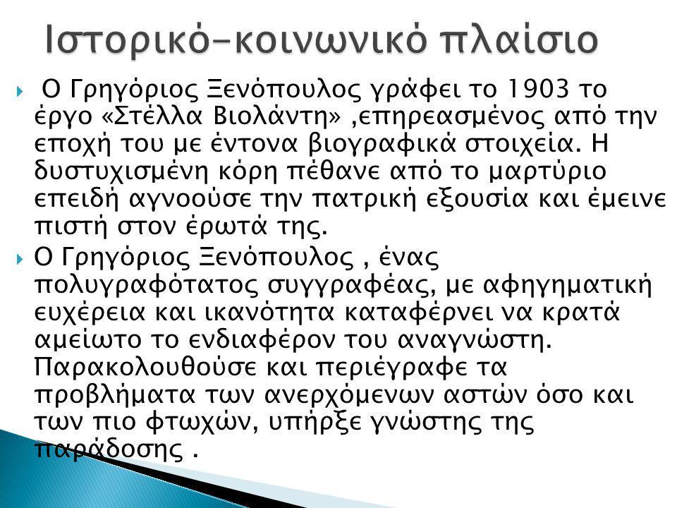  Ο Γρηγόριος Ξενόπουλος γράφει το 1903 το έργο «Στέλλα Βιολάντη»,επηρεασμένος από την εποχή του με έντονα βιογραφικά στοιχεία. Η δυστυχισμένη κόρη πέ