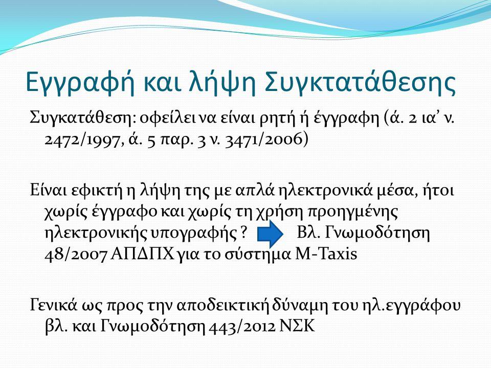 Εγγραφή και λήψη Συγκτατάθεσης Συγκατάθεση: οφείλει να είναι ρητή ή έγγραφη (ά. 2 ια' ν. 2472/1997, ά. 5 παρ. 3 ν. 3471/2006) Είναι εφικτή η λήψη της