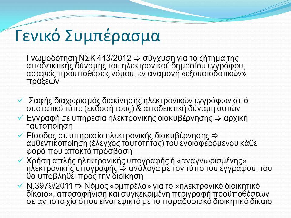 Γενικό Συμπέρασμα Γνωμοδότηση ΝΣΚ 443/2012  σύγχυση για το ζήτημα της αποδεικτικής δύναμης του ηλεκτρονικού δημοσίου εγγράφου, ασαφείς προϋποθέσεις νόμου, εν αναμονή «εξουσιοδοτικών» πράξεων  Σαφής διαχωρισμός διακίνησης ηλεκτρονικών εγγράφων από συστατικό τύπο (έκδοσή τους) & αποδεικτική δύναμη αυτών  Εγγραφή σε υπηρεσία ηλεκτρονικής διακυβέρνησης  αρχική ταυτοποίηση  Είσοδος σε υπηρεσία ηλεκτρονικής διακυβέρνησης  αυθεντικοποίηση (έλεγχος ταυτότητας) του ενδιαφερόμενου κάθε φορά που αποκτά πρόσβαση  Χρήση απλής ηλεκτρονικής υπογραφής ή «αναγνωρισμένης» ηλεκτρονικής υπογραφής  ανάλογα με τον τύπο του εγγράφου που θα υποβληθεί προς την διοίκηση  Ν.3979/2011  Νόμος «ομπρέλα» για το «ηλεκτρονικό διοικητικό δίκαιο», αποσαφήνιση και συγκεκριμένη περιγραφή προϋποθέσεων σε αντιστοιχία όπου είναι εφικτό με το παραδοσιακό διοικητικό δίκαιο