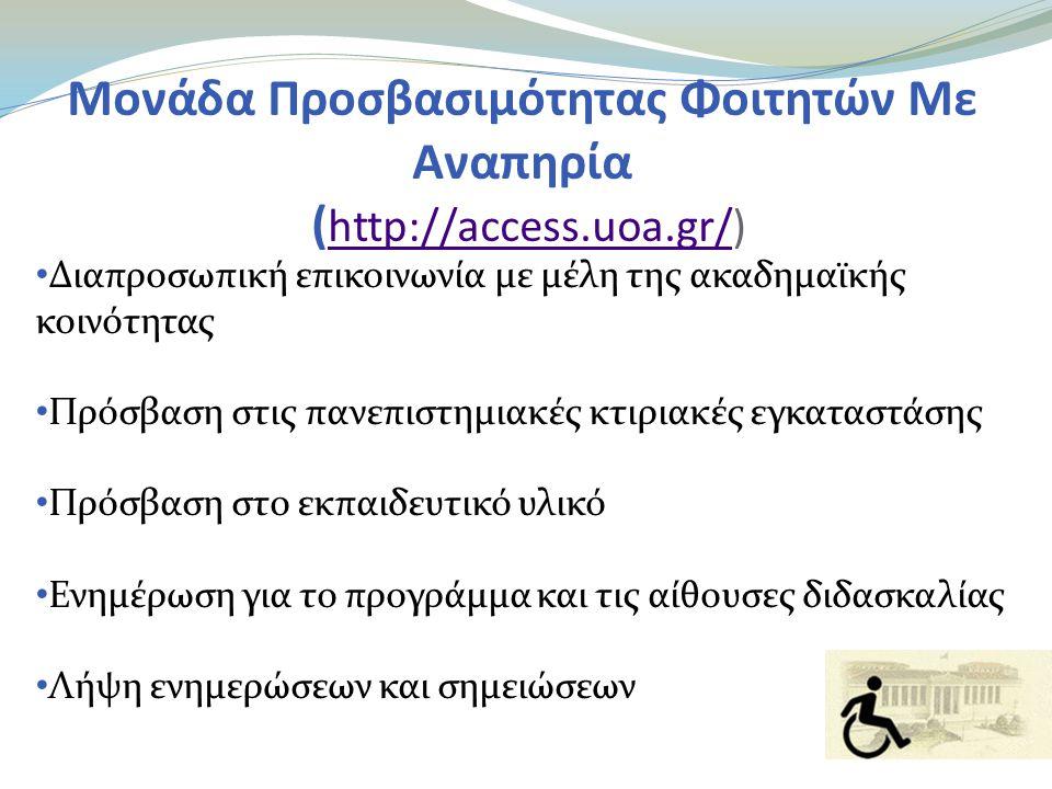 Μονάδα Προσβασιμότητας Φοιτητών Με Αναπηρία ( http://access.uoa.gr/) http://access.uoa.gr/ • Διαπροσωπική επικοινωνία με μέλη της ακαδημαϊκής κοινότητας • Πρόσβαση στις πανεπιστημιακές κτιριακές εγκαταστάσης • Πρόσβαση στο εκπαιδευτικό υλικό • Ενημέρωση για το προγράμμα και τις αίθουσες διδασκαλίας • Λήψη ενημερώσεων και σημειώσεων
