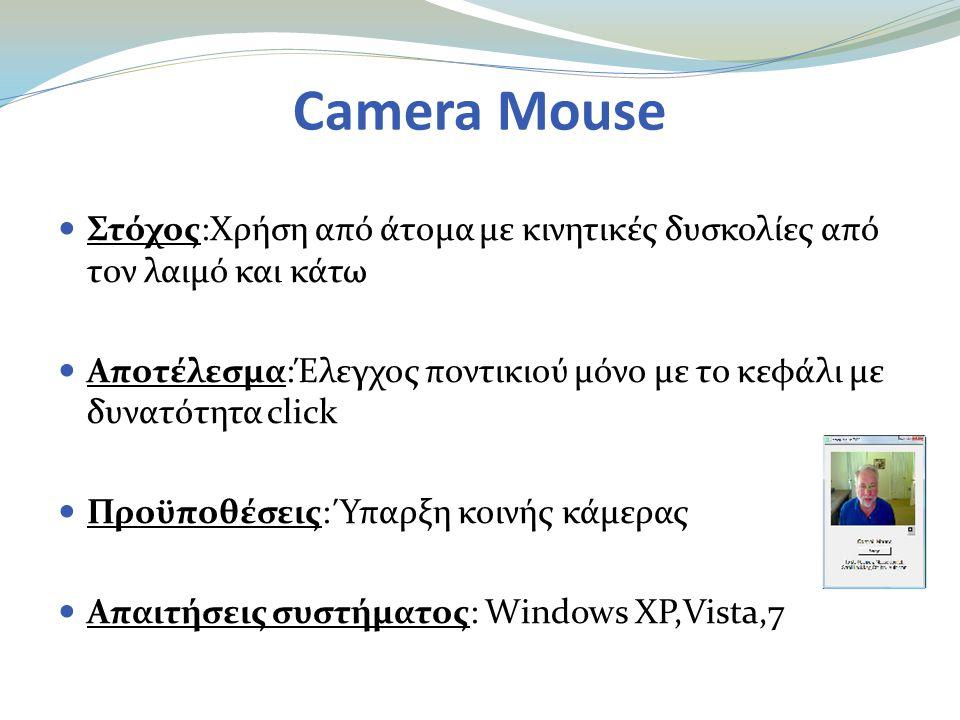 Camera Mouse  Στόχος:Χρήση από άτομα με κινητικές δυσκολίες από τον λαιμό και κάτω  Αποτέλεσμα:Έλεγχος ποντικιού μόνο με το κεφάλι με δυνατότητα click  Προϋποθέσεις: Ύπαρξη κοινής κάμερας  Απαιτήσεις συστήματος: Windows XP,Vista,7