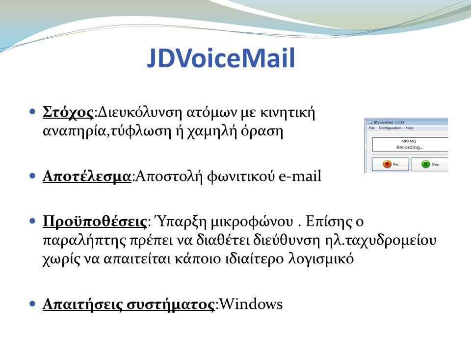 JDVoiceMail  Στόχος:Διευκόλυνση ατόμων με κινητική αναπηρία,τύφλωση ή χαμηλή όραση  Αποτέλεσμα:Aποστολή φωνιτικού e-mail  Προϋποθέσεις: Ύπαρξη μικροφώνου.