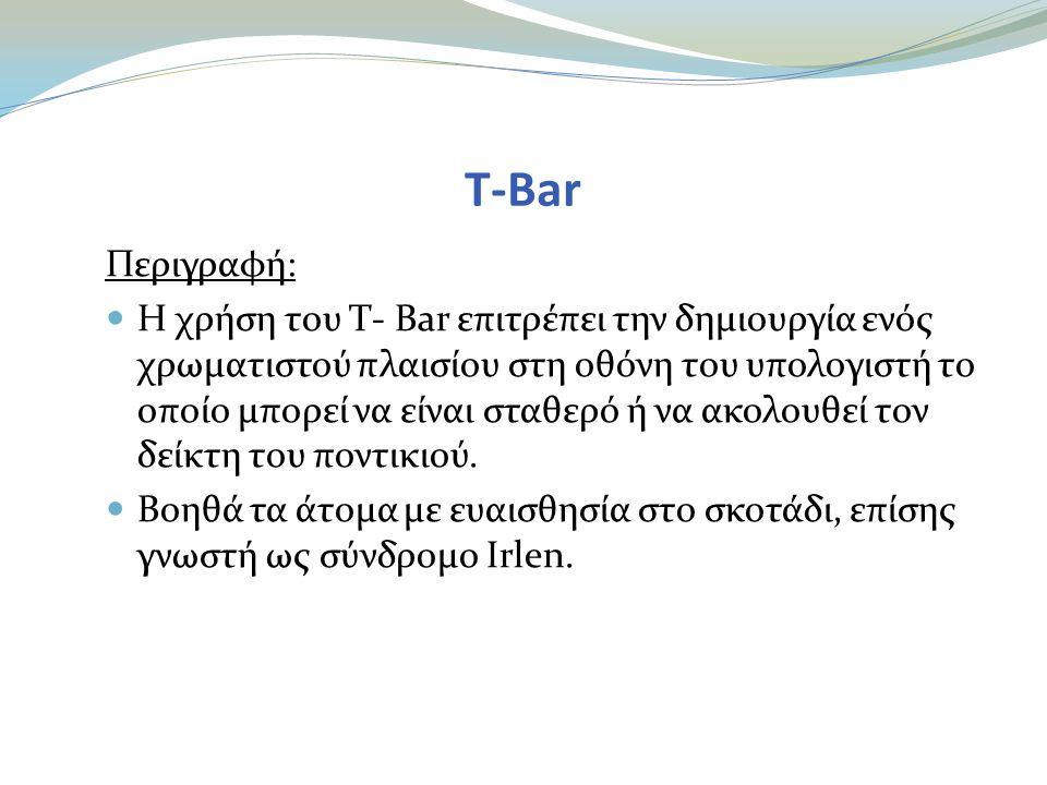 T-Bar Περιγραφή:  Η χρήση του T- Bar επιτρέπει την δημιουργία ενός χρωματιστού πλαισίου στη οθόνη του υπολογιστή το οποίο μπορεί να είναι σταθερό ή να ακολουθεί τον δείκτη του ποντικιού.