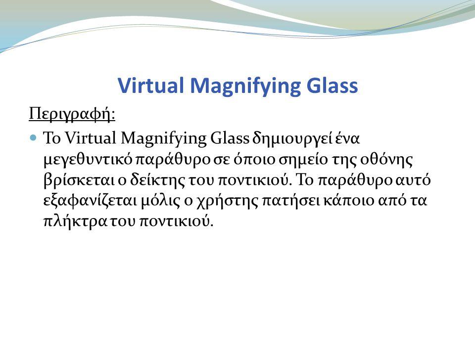 Virtual Magnifying Glass Περιγραφή:  Το Virtual Magnifying Glass δημιουργεί ένα μεγεθυντικό παράθυρο σε όποιο σημείο της οθόνης βρίσκεται ο δείκτης του ποντικιού.