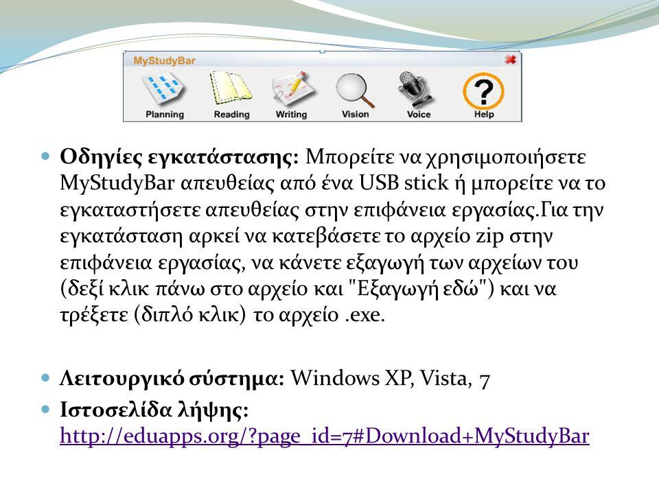  Οδηγίες εγκατάστασης: Μπορείτε να χρησιμοποιήσετε MyStudyBar απευθείας από ένα USB stick ή μπορείτε να το εγκαταστήσετε απευθείας στην επιφάνεια εργασίας.Για την εγκατάσταση αρκεί να κατεβάσετε το αρχείο zip στην επιφάνεια εργασίας, να κάνετε εξαγωγή των αρχείων του (δεξί κλικ πάνω στο αρχείο και Εξαγωγή εδώ ) και να τρέξετε (διπλό κλικ) το αρχείο.exe.