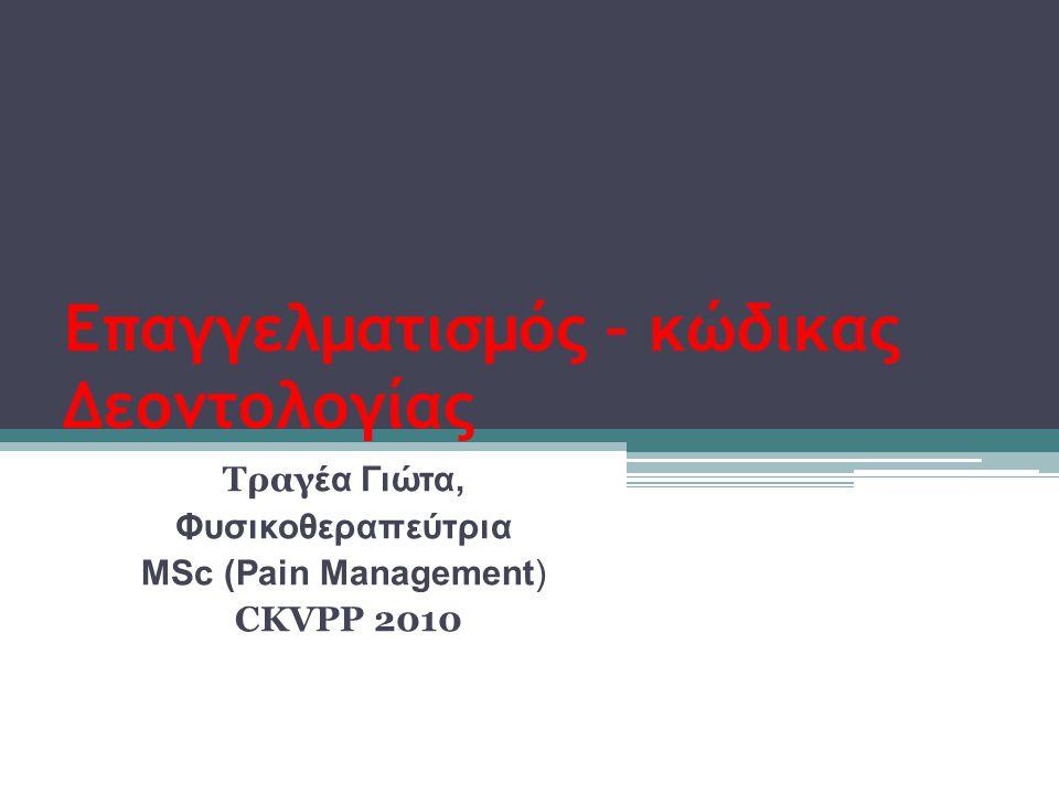Επαγγελματισμός – κώδικας Δεοντολογίας Τραγ έα Γιώτα, Φυσικοθεραπεύτρια ΜSc (Pain Management) CKVPP 2010