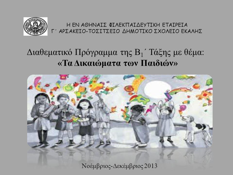 Διαθεματικό Πρόγραμμα της Β 1 ΄ Τάξης με θέμα: «Τα Δικαιώματα των Παιδιών» Νοέμβριος-Δεκέμβριος 2013 Η ΕΝ ΑΘΗΝΑΙΣ ΦΙΛΕΚΠΑΙΔΕΥΤΙΚΗ ΕΤΑΙΡΕΙΑ Γ΄ ΑΡΣΑΚΕΙΟ