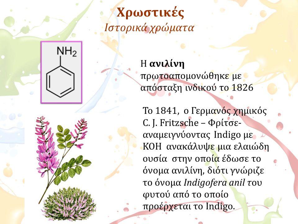 Χρωστικές Ιστορικά χρώματα Η ανιλίνη πρωτοαπομονώθηκε με απόσταξη ινδικού το 1826 Το 1841, ο Γερμανός χημικός C. J. Fritzsche – Φρίτσε- αναμειγνύοντας