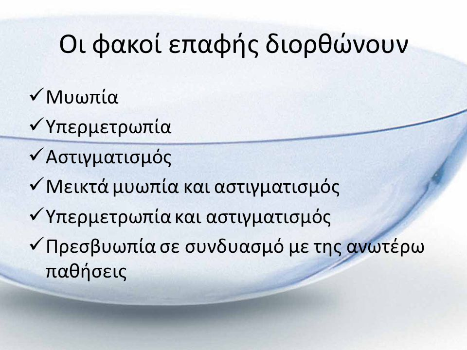 Οι φακοί επαφής διορθώνουν  Μυωπία  Υπερμετρωπία  Αστιγματισμός  Μεικτά μυωπία και αστιγματισμός  Υπερμετρωπία και αστιγματισμός  Πρεσβυωπία σε