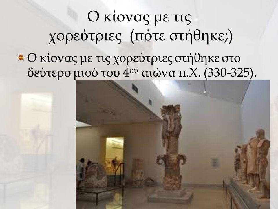 Ο κίονας με τις χορεύτριες (πότε στήθηκε;) Ο κίονας με τις χορεύτριες στήθηκε στο δεύτερο μισό του 4 ου αιώνα π.Χ. (330-325).