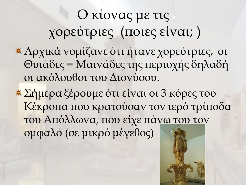 Ο κίονας με τις χορεύτριες (ποιες είναι; ) Αρχικά νομίζανε ότι ήτανε χορεύτριες, οι Θυιάδες = Μαινάδες της περιοχής δηλαδή οι ακόλουθοι του Διονύσου.