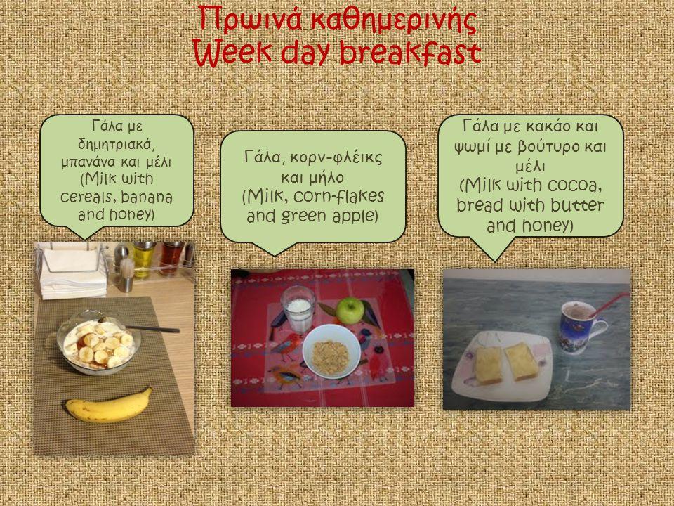 Πρωινά καθημερινής Week day breakfast Γάλα με δημητριακά, μπανάνα και μέλι ( Milk with cereals, banana and honey) Γάλα, κορν-φλέικς και μήλο ( Milk, corn-flakes and green apple) Γάλα με κακάο και ψωμί με βούτυρο και μέλι (Milk with cocoa, bread with butter and honey)