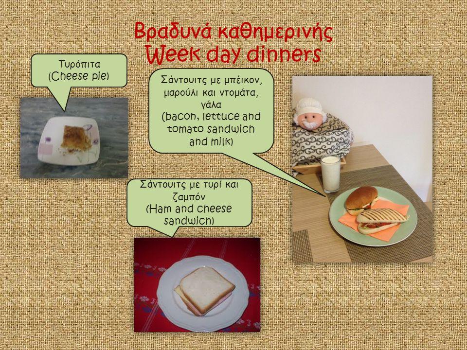 Βραδυνά καθημερινής Week day dinners Τυρόπιτα ( Cheese pie) Σάντουιτς με τυρί και ζαμπόν (Ham and cheese sandwich) Σάντουιτς με μπέικον, μαρούλι και ντομάτα, γάλα ( bacon, lettuce and tomato sandwich and milk)