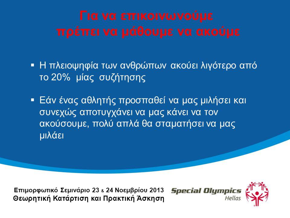 Επιμορφωτικό Σεμινάριο 23 & 24 Νοεμβρίου 2013 Θεωρητική Κατάρτιση και Πρακτική Άσκηση Για να επικοινωνούμε πρέπει να μάθουμε να ακούμε  Η πλειοψηφία των ανθρώπων ακούει λιγότερο από το 20% μίας συζήτησης  Εάν ένας αθλητής προσπαθεί να μας μιλήσει και συνεχώς αποτυγχάνει να μας κάνει να τον ακούσουμε, πολύ απλά θα σταματήσει να μας μιλάει