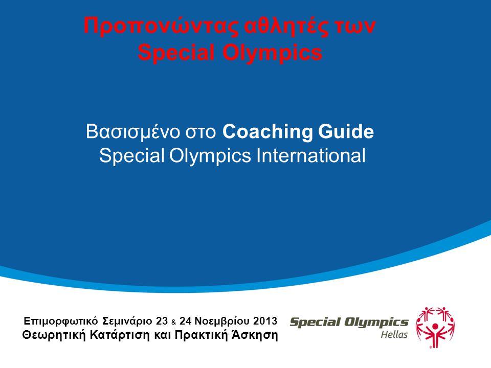Επιμορφωτικό Σεμινάριο 23 & 24 Νοεμβρίου 2013 Θεωρητική Κατάρτιση και Πρακτική Άσκηση Προπονώντας αθλητές των Special Olympics Βασισμένο στο Coaching Guide Special Olympics International