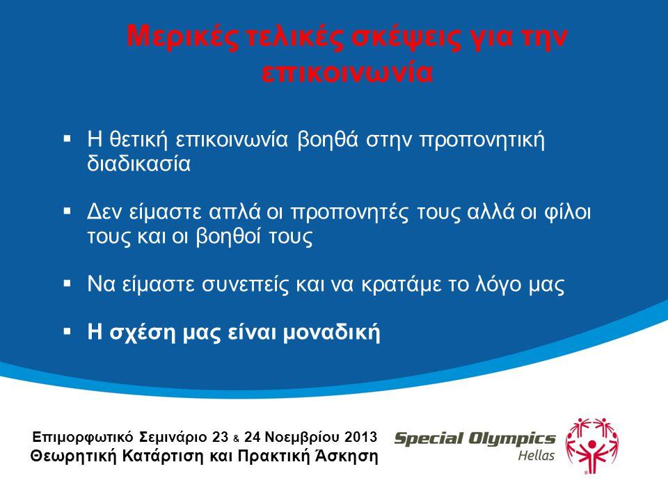 Επιμορφωτικό Σεμινάριο 23 & 24 Νοεμβρίου 2013 Θεωρητική Κατάρτιση και Πρακτική Άσκηση Μερικές τελικές σκέψεις για την επικοινωνία  Η θετική επικοινωνία βοηθά στην προπονητική διαδικασία  Δεν είμαστε απλά οι προπονητές τους αλλά οι φίλοι τους και οι βοηθοί τους  Να είμαστε συνεπείς και να κρατάμε το λόγο μας  Η σχέση μας είναι μοναδική