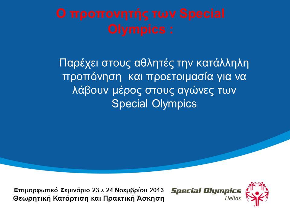 Επιμορφωτικό Σεμινάριο 23 & 24 Νοεμβρίου 2013 Θεωρητική Κατάρτιση και Πρακτική Άσκηση Ο προπονητής των Special Olympics : Παρέχει στους αθλητές την κατάλληλη προπόνηση και προετοιμασία για να λάβουν μέρος στους αγώνες των Special Olympics