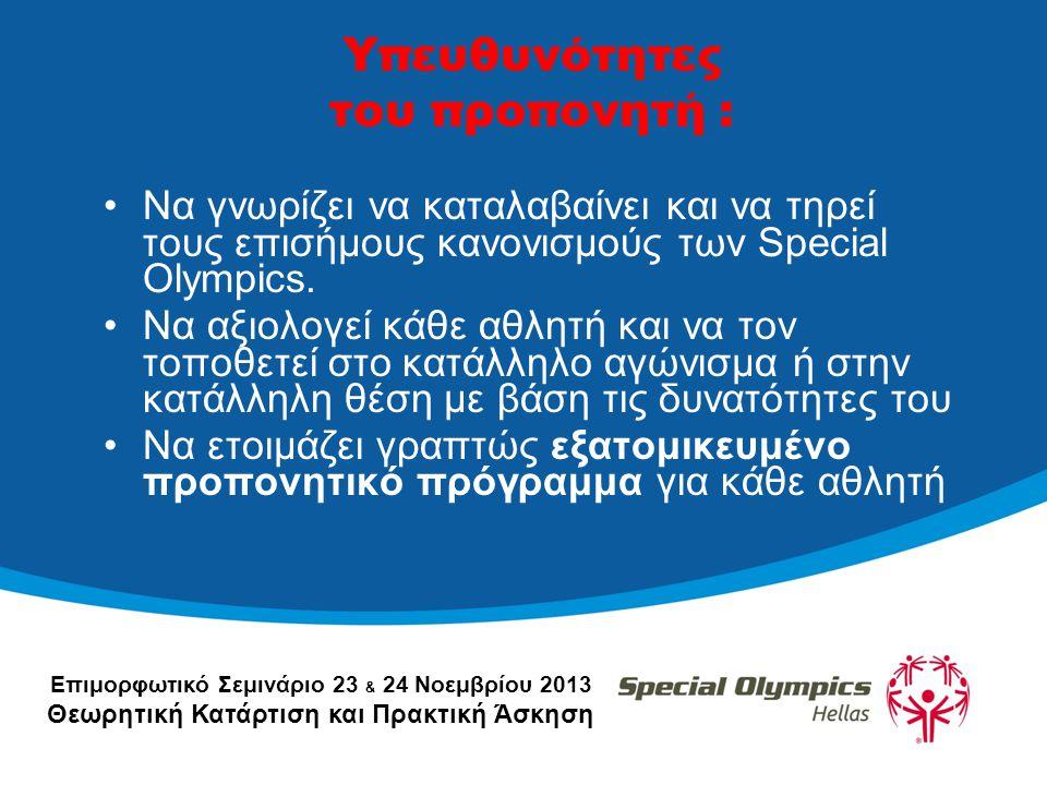 Επιμορφωτικό Σεμινάριο 23 & 24 Νοεμβρίου 2013 Θεωρητική Κατάρτιση και Πρακτική Άσκηση Υπευθυνότητες του προπονητή : •Να γνωρίζει να καταλαβαίνει και να τηρεί τους επισήμους κανονισμούς των Special Olympics.