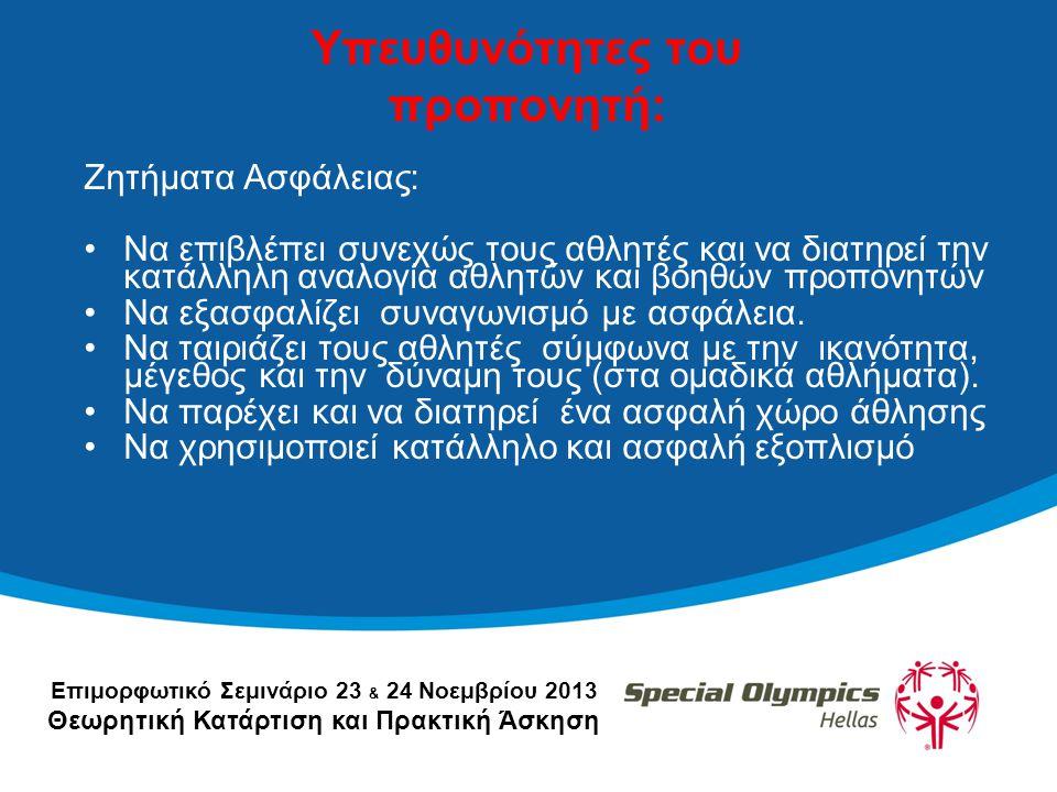 Επιμορφωτικό Σεμινάριο 23 & 24 Νοεμβρίου 2013 Θεωρητική Κατάρτιση και Πρακτική Άσκηση Υπευθυνότητες του προπονητή: Ζητήματα Ασφάλειας: •Να επιβλέπει συνεχώς τους αθλητές και να διατηρεί την κατάλληλη αναλογία αθλητών και βοηθών προπονητών •Να εξασφαλίζει συναγωνισμό με ασφάλεια.