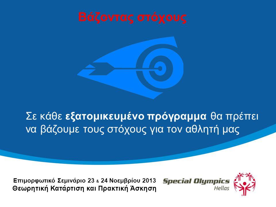 Επιμορφωτικό Σεμινάριο 23 & 24 Νοεμβρίου 2013 Θεωρητική Κατάρτιση και Πρακτική Άσκηση Βάζοντας στόχους Σε κάθε εξατομικευμένο πρόγραμμα θα πρέπει να βάζουμε τους στόχους για τον αθλητή μας