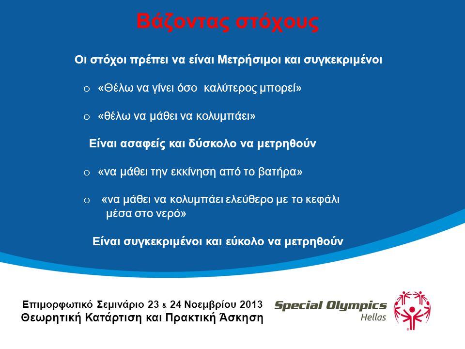 Επιμορφωτικό Σεμινάριο 23 & 24 Νοεμβρίου 2013 Θεωρητική Κατάρτιση και Πρακτική Άσκηση Βάζοντας στόχους Οι στόχοι πρέπει να είναι Μετρήσιμοι και συγκεκριμένοι o «Θέλω να γίνει όσο καλύτερος μπορεί» o «θέλω να μάθει να κολυμπάει» Είναι ασαφείς και δύσκολο να μετρηθούν o «να μάθει την εκκίνηση από το βατήρα» o «να μάθει να κολυμπάει ελεύθερο με το κεφάλι μέσα στο νερό» Είναι συγκεκριμένοι και εύκολο να μετρηθούν