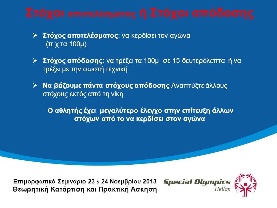 Επιμορφωτικό Σεμινάριο 23 & 24 Νοεμβρίου 2013 Θεωρητική Κατάρτιση και Πρακτική Άσκηση Στόχοι αποτελέσματος ή Στόχοι απόδοσης  Στόχος αποτελέσματος: να κερδίσει τον αγώνα (π.χ τα 100μ)  Στόχος απόδοσης: να τρέξει τα 100μ σε 15 δευτερόλεπτα ή να τρέξει με την σωστή τεχνική  Να βάζουμε πάντα στόχους απόδοσης Αναπτύξτε άλλους στόχους εκτός από τη νίκη.