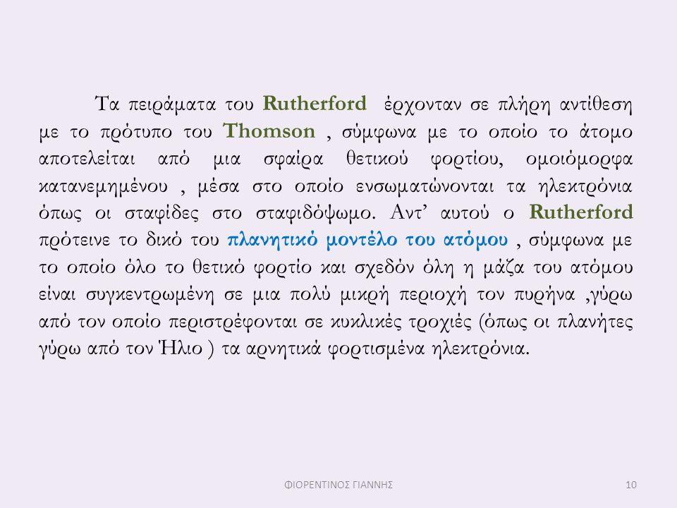 Τα πειράματα του Rutherford έρχονταν σε πλήρη αντίθεση με το πρότυπο του Thomson, σύμφωνα με το οποίο το άτομο αποτελείται από μια σφαίρα θετικού φορτ
