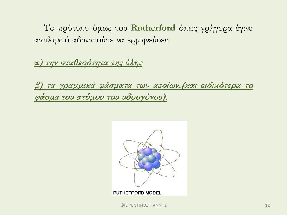 Το πρότυπο όμως του Rutherford όπως γρήγορα έγινε αντιληπτό αδυνατούσε να ερμηνεύσει: α) την σταθερότητα της ύλης β) τα γραμμικά φάσματα των αερίων.(κ