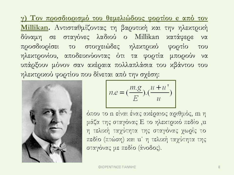 γ) Τον προσδιορισμό του θεμελιώδους φορτίου e από τον Millikan. Αντισταθμίζοντας τη βαρυτική και την ηλεκτρική δύναμη σε σταγόνες λαδιού ο Millikan κα