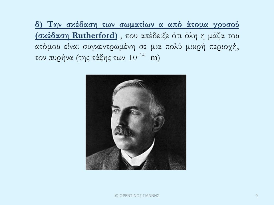 δ) Την σκέδαση των σωματίων α από άτομα χρυσού (σκέδαση Rutherford), που απέδειξε ότι όλη η μάζα του ατόμου είναι συγκεντρωμένη σε μια πολύ μικρή περι