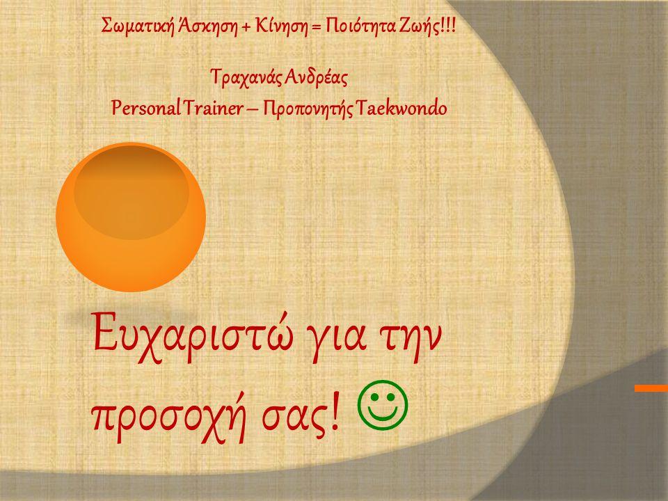 Ευχαριστώ για την προσοχή σας!  Σωματική Άσκηση + Κίνηση = Ποιότητα Ζωής!!! Τραχανάς Ανδρέας Personal Trainer – Προπονητής Taekwondo