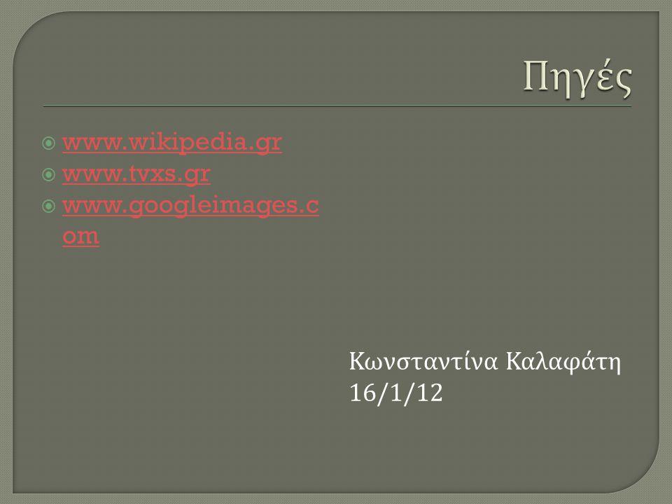  www.wikipedia.gr www.wikipedia.gr  www.tvxs.gr www.tvxs.gr  www.googleimages.c om www.googleimages.c om Κωνσταντίνα Καλαφάτη 16/1/12
