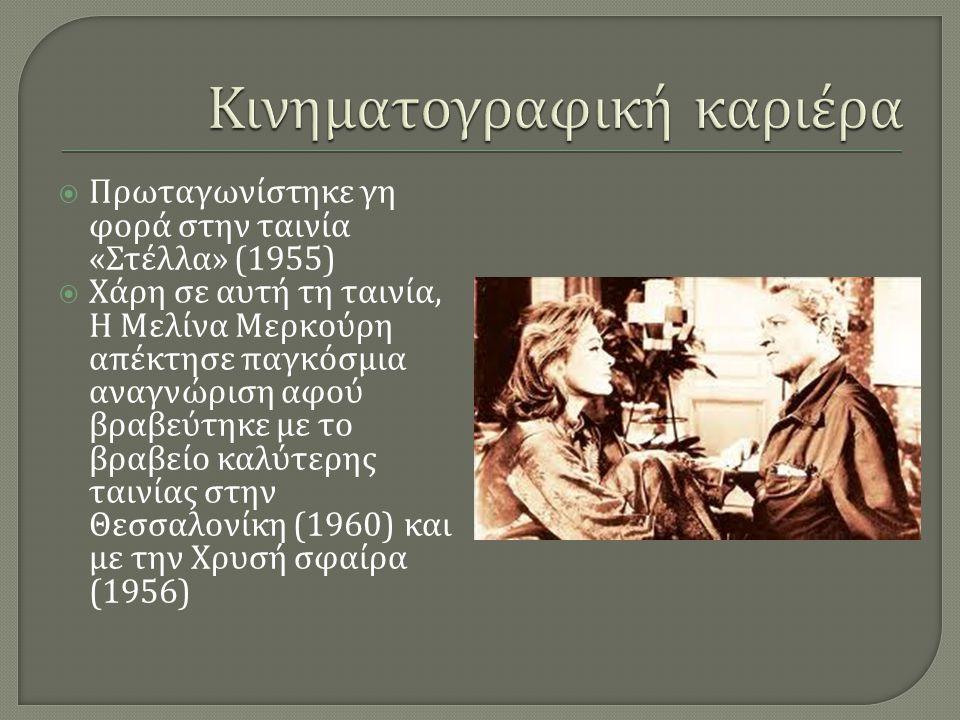  Πρωταγωνίστηκε γη φορά στην ταινία « Στέλλα » (1955)  Χάρη σε αυτή τη ταινία, Η Μελίνα Μερκούρη απέκτησε παγκόσμια αναγνώριση αφού βραβεύτηκε με το βραβείο καλύτερης ταινίας στην Θεσσαλονίκη (1960) και με την Χρυσή σφαίρα (1956)