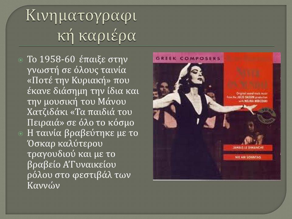  Το 1958-60 έπαιξε στην γνωστή σε όλους ταινία « Ποτέ την Κυριακή » που έκανε διάσημη την ίδια και την μουσική του Μάνου Χατζιδάκι « Τα παιδιά του Πειραιά » σε όλο το κόσμο  Η ταινία βραβεύτηκε με το Όσκαρ καλύτερου τραγουδιού και με το βραβείο Α ' Γυναικείου ρόλου στο φεστιβάλ των Καννών