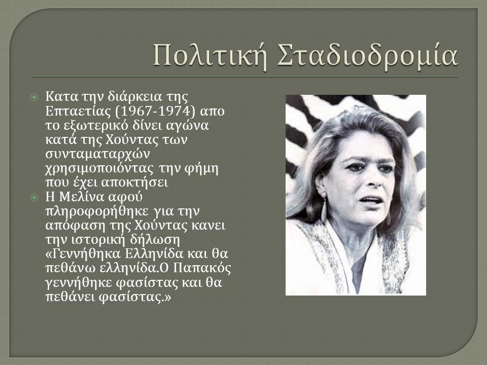  Κατα την διάρκεια της Επταετίας (1967-1974) απο το εξωτερικό δίνει αγώνα κατά της Χούντας των συνταματαρχών χρησιμοποιόντας την φήμη που έχει αποκτήσει  Η Μελίνα αφού πληροφορήθηκε για την απόφαση της Χούντας κανει την ιστορική δήλωση « Γεννήθηκα Ελληνίδα και θα πεθάνω ελληνίδα.