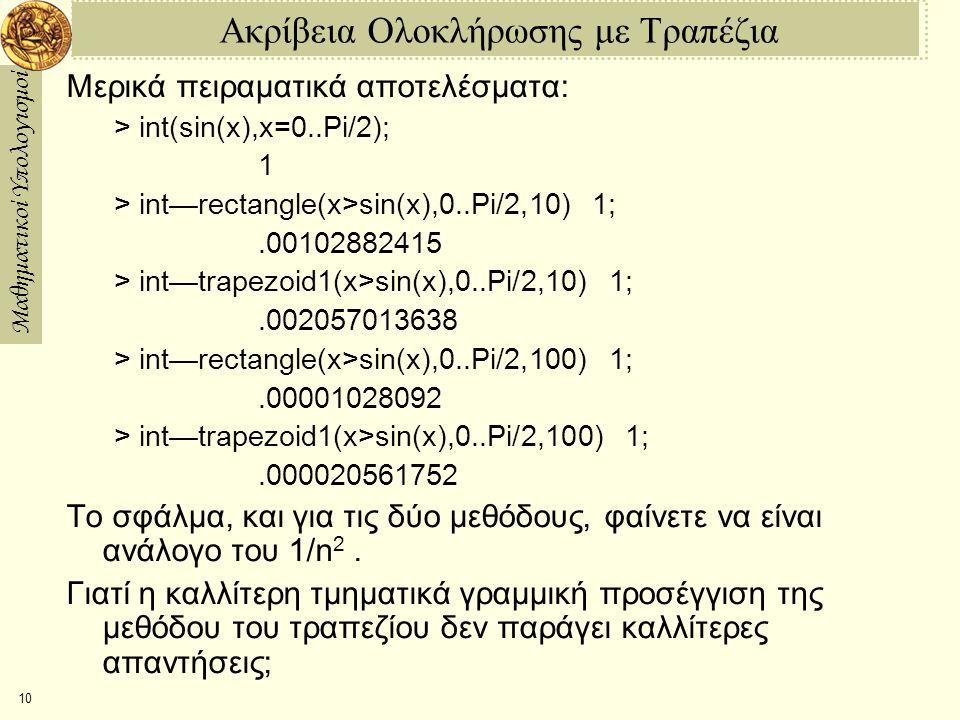 Μαθηματικοί Υπολογισμοί 10 Ακρίβεια Ολοκλήρωσης με Τραπέζια Μερικά πειραματικά αποτελέσματα: > int(sin(x),x=0..Pi/2); 1 > int—rectangle(x>sin(x),0..Pi/2,10)  1;.00102882415 > int—trapezoid1(x>sin(x),0..Pi/2,10)  1; .002057013638 > int—rectangle(x>sin(x),0..Pi/2,100)  1;.00001028092 > int—trapezoid1(x>sin(x),0..Pi/2,100)  1; .000020561752 Το σφάλμα, και για τις δύο μεθόδους, φαίνετε να είναι ανάλογο του 1/n 2.