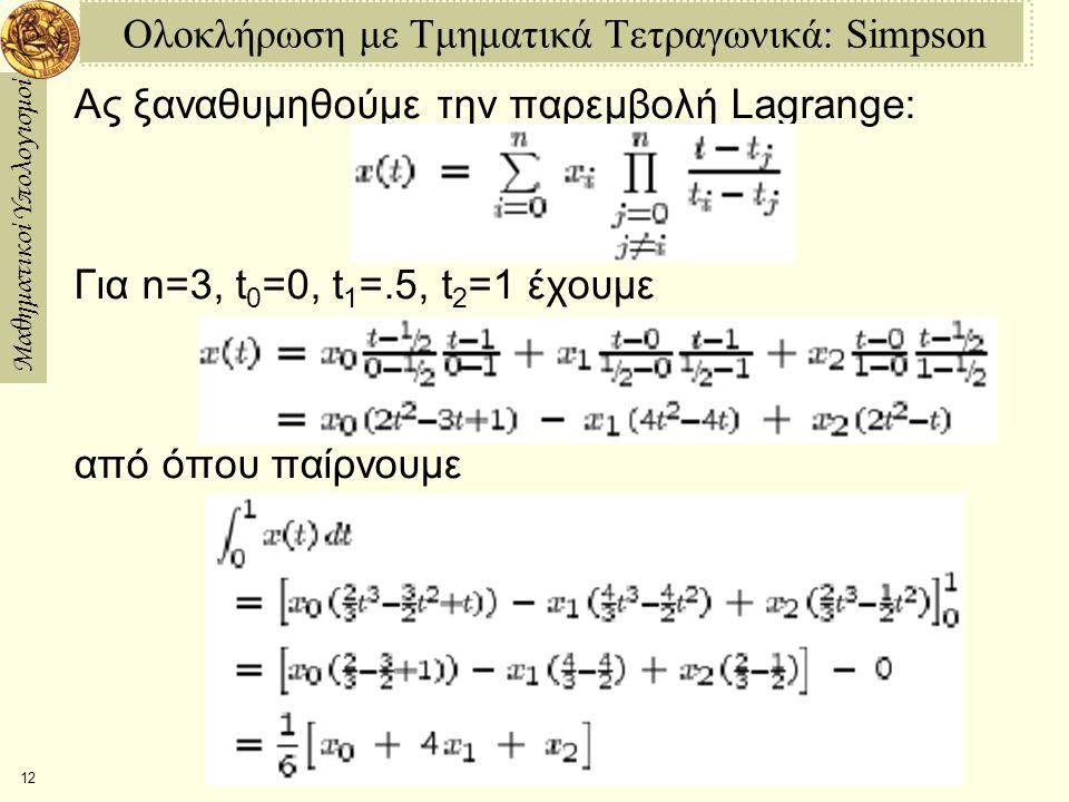 Μαθηματικοί Υπολογισμοί 12 Ολοκλήρωση με Τμηματικά Τετραγωνικά: Simpson Ας ξαναθυμηθούμε την παρεμβολή Lagrange: Για n=3, t 0 =0, t 1 =.5, t 2 =1 έχουμε από όπου παίρνουμε