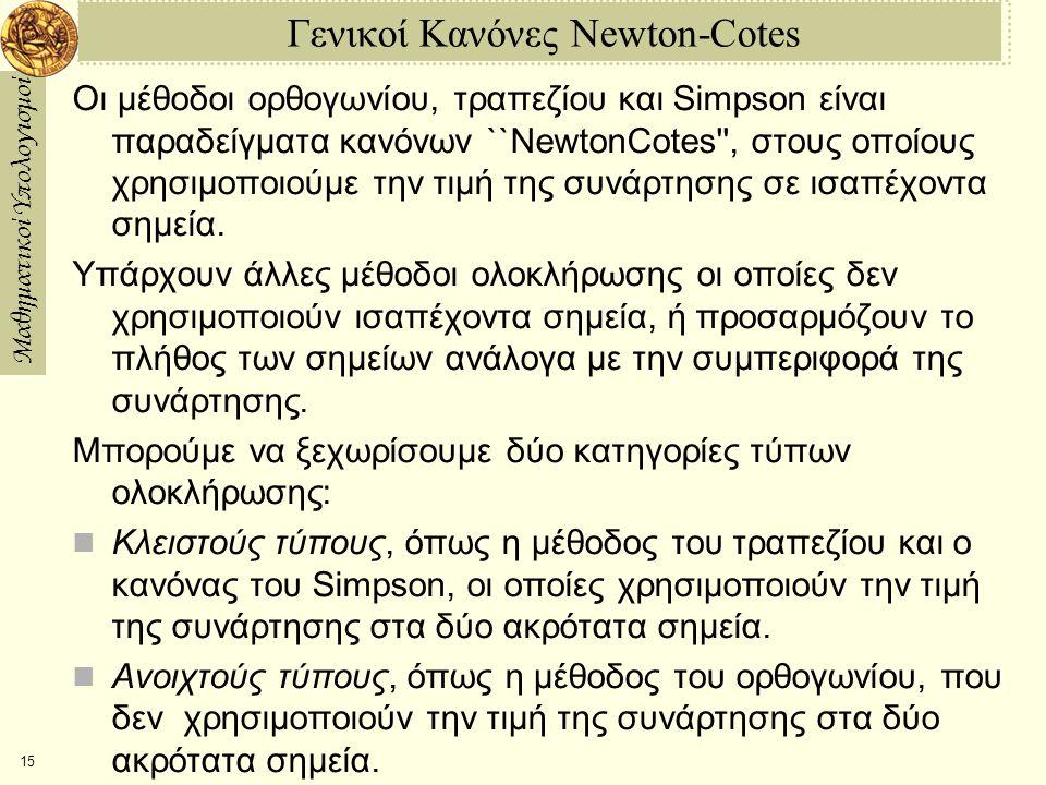 Μαθηματικοί Υπολογισμοί 15 Γενικοί Κανόνες Newton-Cotes Οι μέθοδοι ορθογωνίου, τραπεζίου και Simpson είναι παραδείγματα κανόνων ``NewtonCotes , στους οποίους χρησιμοποιούμε την τιμή της συνάρτησης σε ισαπέχοντα σημεία.