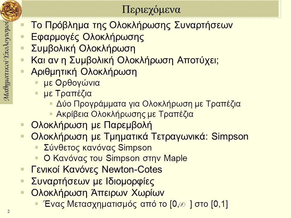 Μαθηματικοί Υπολογισμοί 2 Περιεχόμενα  Το Πρόβλημα της Ολοκλήρωσης Συναρτήσεων  Εφαρμογές Ολοκλήρωσης  Συμβολική Ολοκλήρωση  Και αν η Συμβολική Ολοκλήρωση Aποτύχει;  Αριθμητική Ολοκλήρωση  με Ορθογώνια  με Τραπέζια  Δύο Προγράμματα για Ολοκλήρωση με Τραπέζια  Ακρίβεια Ολοκλήρωσης με Τραπέζια  Ολοκλήρωση με Παρεμβολή  Ολοκλήρωση με Τμηματικά Τετραγωνικά: Simpson  Σύνθετος κανόνας Simpson  Ο Κανόνας του Simpson στην Maple  Γενικοί Κανόνες Newton-Cotes  Συναρτήσεων με Ιδιομορφίες  Ολοκλήρωση Άπειρων Χωρίων  Ένας Μετασχηματισμός από το [0, ] στο [0,1]