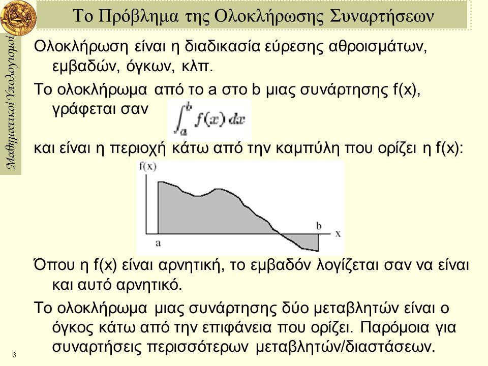 Μαθηματικοί Υπολογισμοί 14 Ο Κανόνας του Simpson στην Maple int—simpson := proc(fn,rng,n) local low, high, sum, i, h; low := evalf(op(1,rng)); high := evalf(op(2,rng)); h := (highlow)/n; sum := (h/6) * (fn(low) + fn(high)); for i from 1 to n1 do sum := sum + (h/3) * fn(low+i*h); od; for i from 1 to n do sum := sum + (2*h/3) * fn(low+(i0.5)*h); od; sum; end: Πόσο ακριβής είναι η λύση; > Digits:=30: > int—simpson(x?sin(x),0..Pi/2,10)  1; 6.21154659142360207800571*10 > int—simpson(x?sin(x),0..Pi/2,100)  1; 10.2113928089365798526*10 Το σφάλμα φαίνετε να ελαττώνεται με ρυθμό 1/n 4.