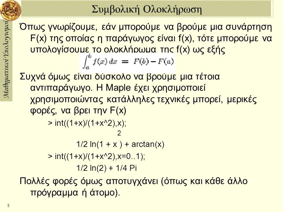 Μαθηματικοί Υπολογισμοί 5 Συμβολική Ολοκλήρωση Όπως γνωρίζουμε, εάν μπορούμε να βρούμε μια συνάρτηση F(x) της οποίας η παράγωγος είναι f(x), τότε μπορούμε να υπολογίσουμε το ολοκλήρωμα της f(x) ως εξής Συχνά όμως είναι δύσκολο να βρούμε μια τέτοια αντιπαράγωγο.