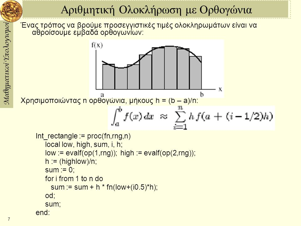 Μαθηματικοί Υπολογισμοί 7 Αριθμητική Ολοκλήρωση με Ορθογώνια Ένας τρόπος να βρούμε προσεγγιστικές τιμές ολοκληρωμάτων είναι να αθροίσουμε εμβαδά ορθογωνίων: Χρησιμοποιώντας n ορθογώνια, μήκους h = (b – a)/n: Int_rectangle := proc(fn,rng,n) local low, high, sum, i, h; low := evalf(op(1,rng)); high := evalf(op(2,rng)); h := (highlow)/n; sum := 0; for i from 1 to n do sum := sum + h * fn(low+(i0.5)*h); od; sum; end: