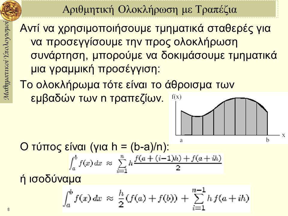 Μαθηματικοί Υπολογισμοί 9 Δύο Προγράμματα για Ολοκλήρωση με Τραπέζια int—trapezoid1 := proc(fn,rng,n) local low, high, sum, i, h; low := evalf(op(1,rng)); high := evalf(op(2,rng)); h := (highlow)/n; sum := 0; for i from 1 to n do sum := sum + (h/2) * (fn(low+(i1)*h) + fn(low+i*h)); od; sum; end: int—trapezoid2 := proc(fn,rng,n) local low, high, sum, i, h; low := evalf(op(1,rng)); high := evalf(op(2,rng)); h := (highlow)/n; sum := (fn(low) + fn(high)) / 2; for i from 1 to n1 do sum := sum + fn(low+i*h); od; h * sum; end: