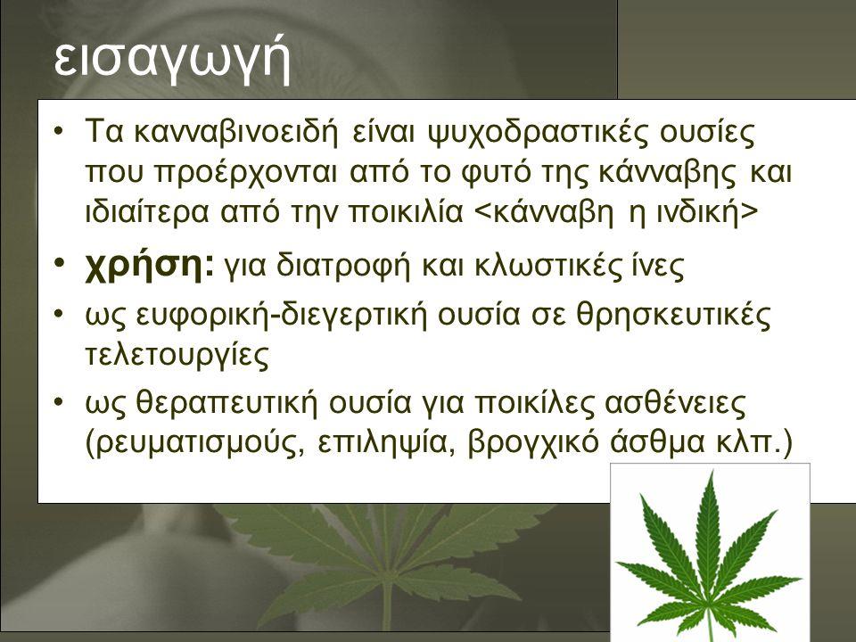 εισαγωγή •Τα κανναβινοειδή είναι ψυχοδραστικές ουσίες που προέρχονται από το φυτό της κάνναβης και ιδιαίτερα από την ποικιλία •χρήση: για διατροφή και