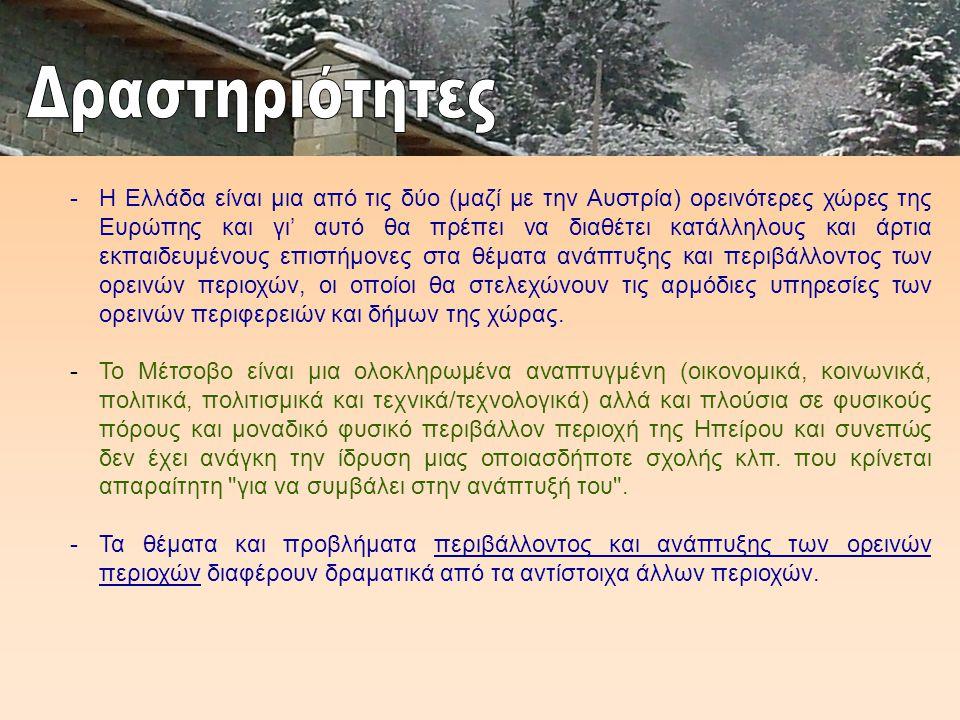 -Η Ελλάδα είναι μια από τις δύο (μαζί με την Αυστρία) ορεινότερες χώρες της Ευρώπης και γι' αυτό θα πρέπει να διαθέτει κατάλληλους και άρτια εκπαιδευμένους επιστήμονες στα θέματα ανάπτυξης και περιβάλλοντος των ορεινών περιοχών, οι οποίοι θα στελεχώνουν τις αρμόδιες υπηρεσίες των ορεινών περιφερειών και δήμων της χώρας.