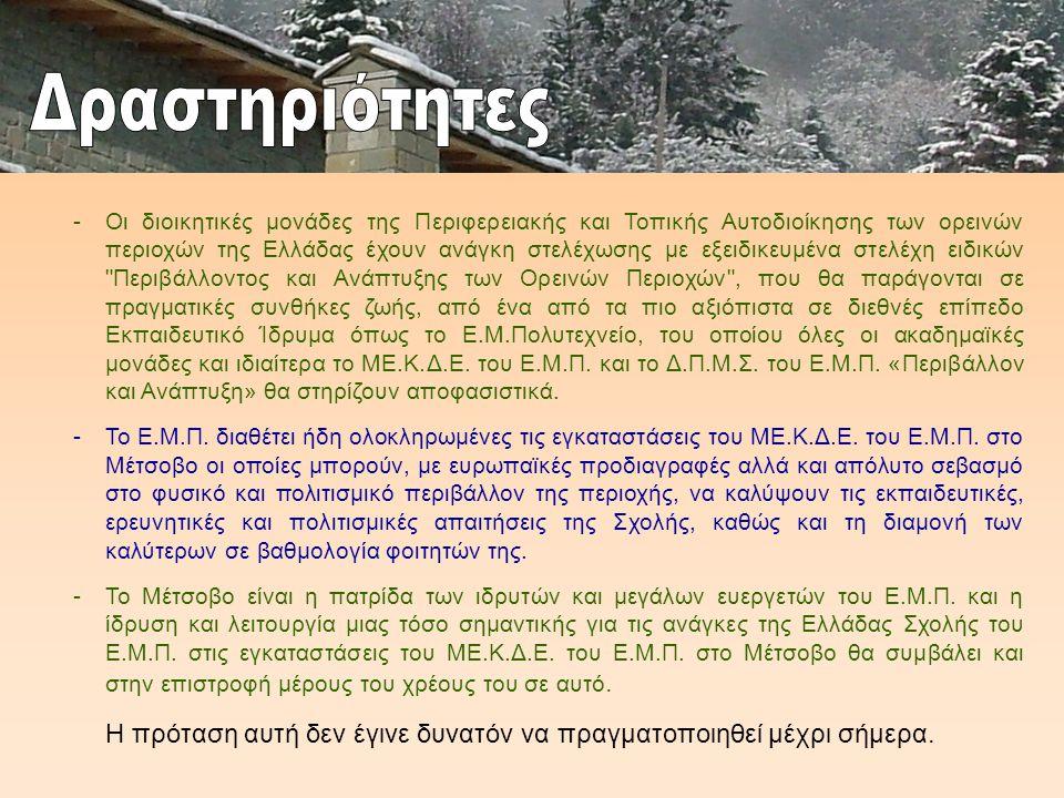 -Οι διοικητικές μονάδες της Περιφερειακής και Τοπικής Αυτοδιοίκησης των ορεινών περιοχών της Ελλάδας έχουν ανάγκη στελέχωσης με εξειδικευμένα στελέχη ειδικών Περιβάλλοντος και Ανάπτυξης των Ορεινών Περιοχών , που θα παράγονται σε πραγματικές συνθήκες ζωής, από ένα από τα πιο αξιόπιστα σε διεθνές επίπεδο Εκπαιδευτικό Ίδρυμα όπως το Ε.Μ.Πολυτεχνείο, του οποίου όλες οι ακαδημαϊκές μονάδες και ιδιαίτερα το ΜΕ.Κ.Δ.Ε.
