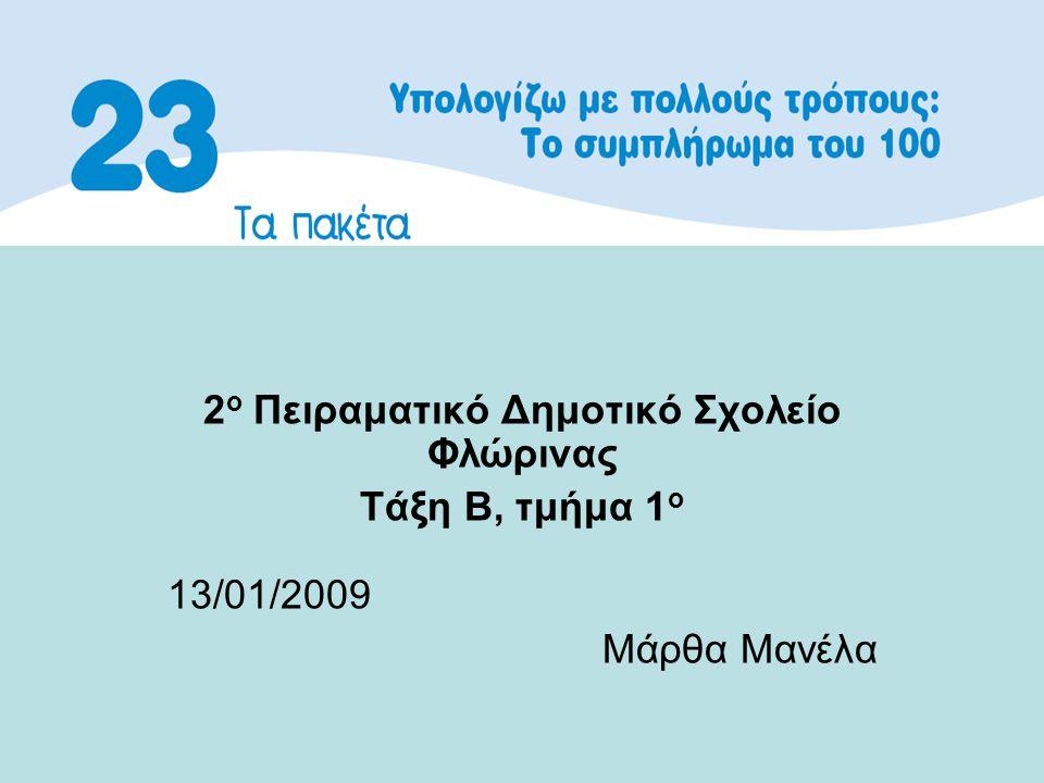 2 ο Πειραματικό Δημοτικό Σχολείο Φλώρινας Τάξη Β, τμήμα 1 ο 13/01/2009 Μάρθα Μανέλα