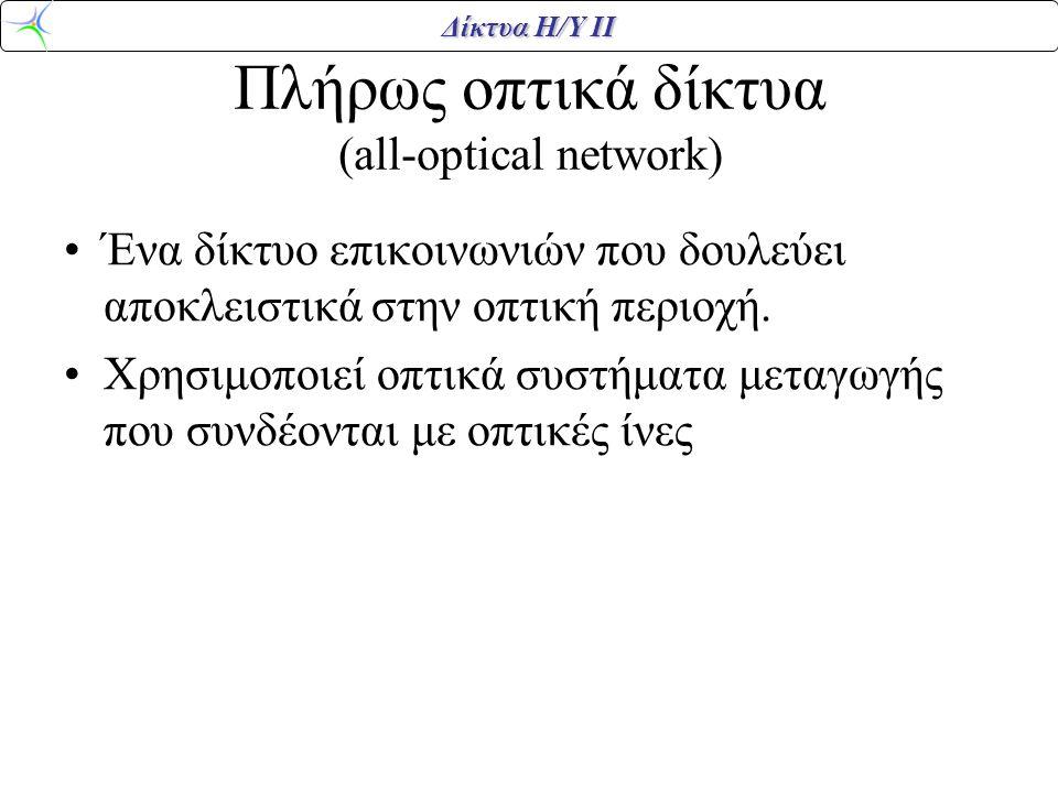 Δίκτυα Η/Υ ΙΙ Πλήρως οπτικά δίκτυα (all-optical network) •Ένα δίκτυο επικοινωνιών που δουλεύει αποκλειστικά στην οπτική περιοχή. •Χρησιμοποιεί οπτικά