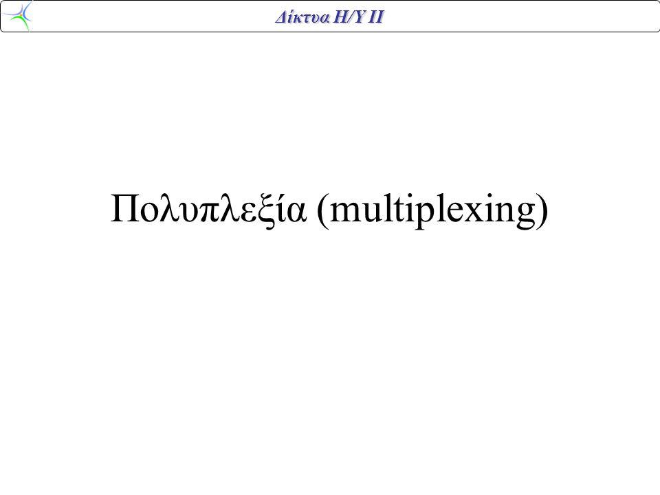 Δίκτυα Η/Υ ΙΙ Πολυπλεξία (multiplexing)